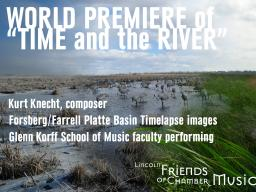 "Lincoln Friends of Chamber Music presents the premiere of ""Time and the River,"" featuring a commissioned work by composer Kurt Knecht (D.M.A. 2009) and incoporating visual images from the Platte Basin Timelapse project of photographers Michael Forsberg an"