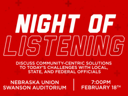 Night of Listening is a town hall event that gives students an opportunity to engage with a panel of their elected officials. It will take place on Tuesday, February 18 from 7 to 8:30 p.m. in the Nebraska Union Swanson Auditorium.