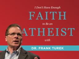 I Don't Have Enough Faith to Be an Atheist with Dr. Frank Turek