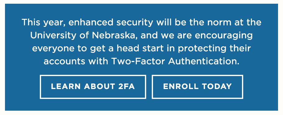 You can learn more about 2FA and enroll when prompted to use single sign-on (SSO) to log into university services.