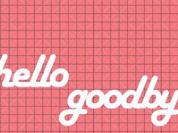Hello & Goodbye - August/September