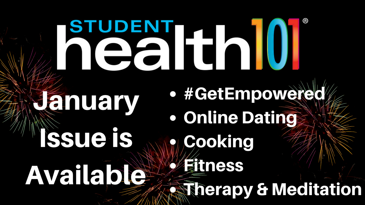 Student Health 101. January Issue is available. Learn more about Get Empowered, online dating, cooking, fitness, therapy, and meditation.